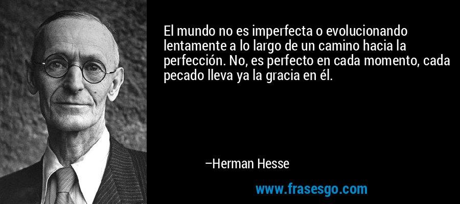 El mundo no es imperfecta o evolucionando lentamente a lo largo de un camino hacia la perfección. No, es perfecto en cada momento, cada pecado lleva ya la gracia en él. – Herman Hesse