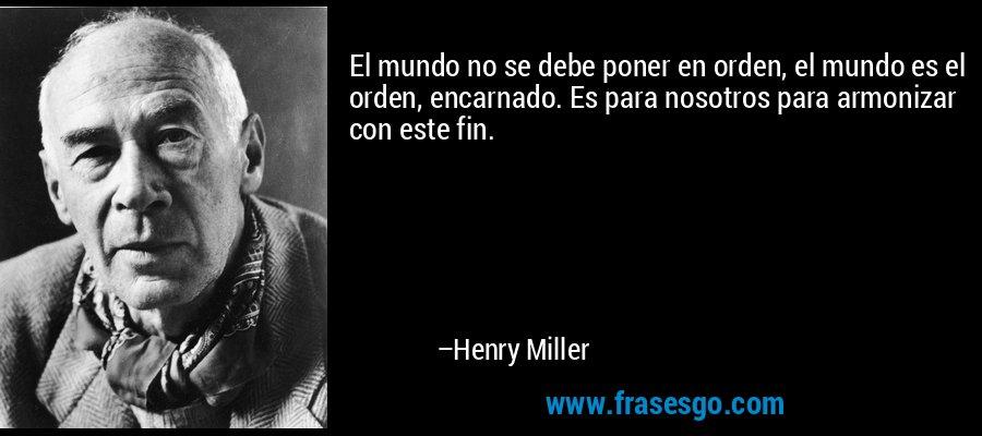 El mundo no se debe poner en orden, el mundo es el orden, encarnado. Es para nosotros para armonizar con este fin. – Henry Miller