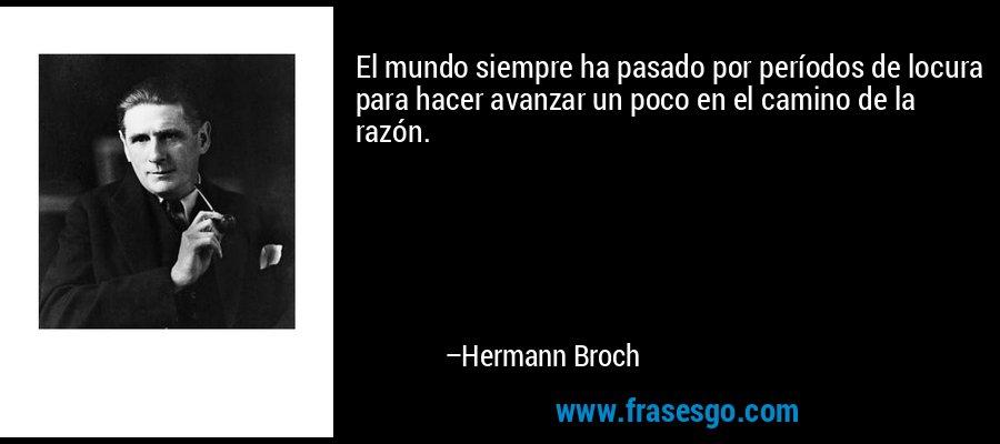 El mundo siempre ha pasado por períodos de locura para hacer avanzar un poco en el camino de la razón. – Hermann Broch