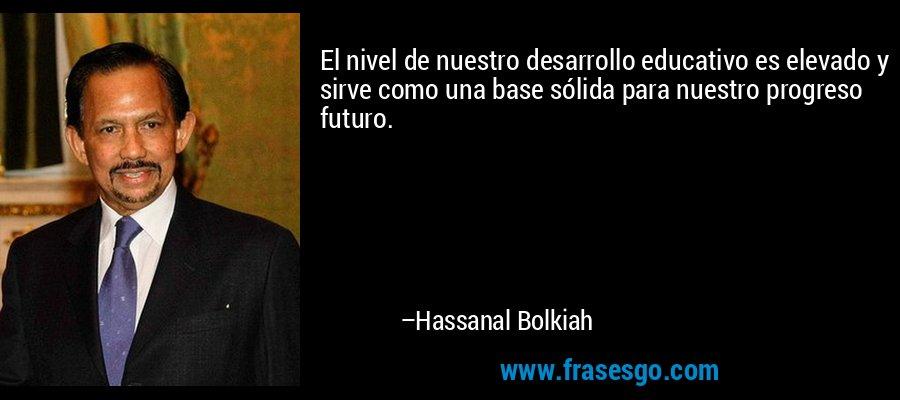 El nivel de nuestro desarrollo educativo es elevado y sirve como una base sólida para nuestro progreso futuro. – Hassanal Bolkiah