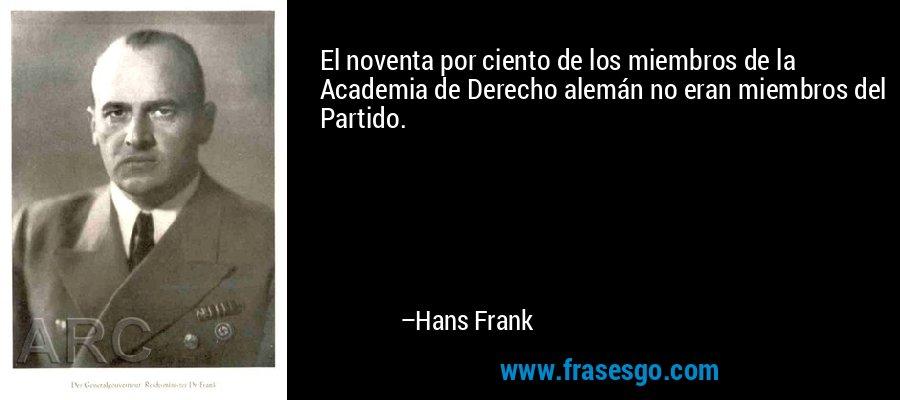 El noventa por ciento de los miembros de la Academia de Derecho alemán no eran miembros del Partido. – Hans Frank