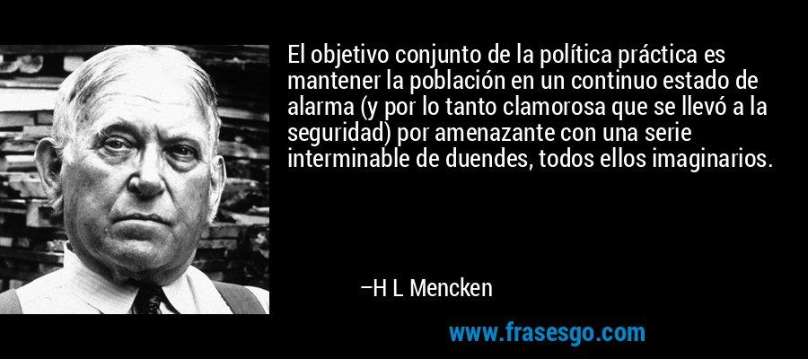 El objetivo conjunto de la política práctica es mantener la población en un continuo estado de alarma (y por lo tanto clamorosa que se llevó a la seguridad) por amenazante con una serie interminable de duendes, todos ellos imaginarios. – H L Mencken