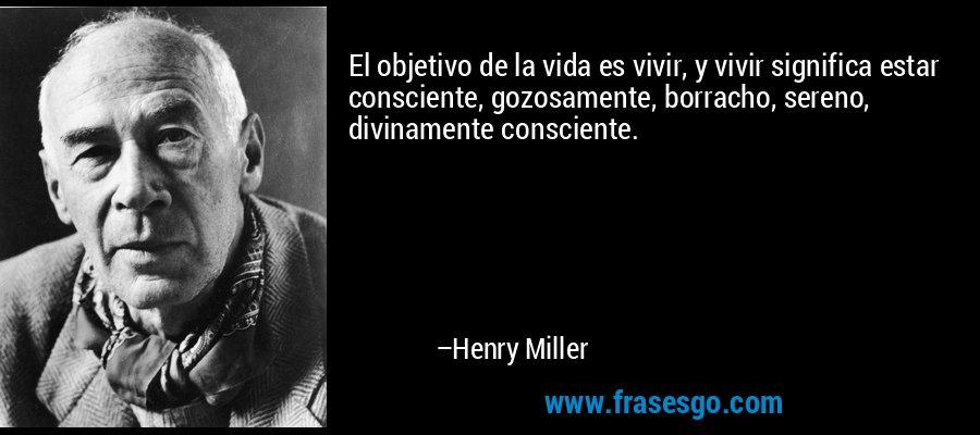 El objetivo de la vida es vivir, y vivir significa estar consciente, gozosamente, borracho, sereno, divinamente consciente. – Henry Miller