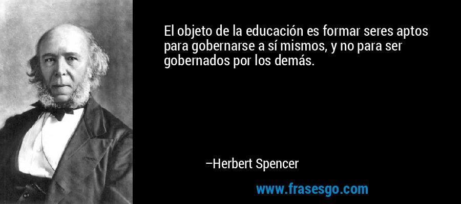 El objeto de la educación es formar seres aptos para gobernarse a sí mismos, y no para ser gobernados por los demás. – Herbert Spencer