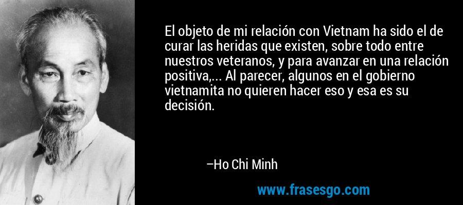 El objeto de mi relación con Vietnam ha sido el de curar las heridas que existen, sobre todo entre nuestros veteranos, y para avanzar en una relación positiva,... Al parecer, algunos en el gobierno vietnamita no quieren hacer eso y esa es su decisión. – Ho Chi Minh