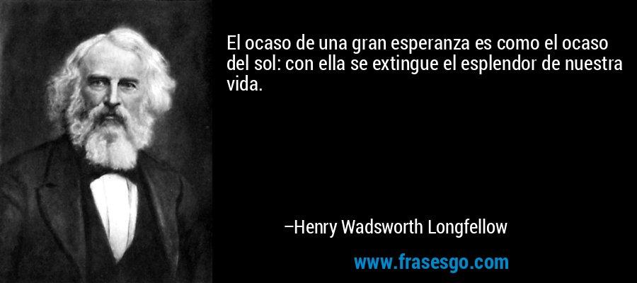 El ocaso de una gran esperanza es como el ocaso del sol: con ella se extingue el esplendor de nuestra vida. – Henry Wadsworth Longfellow
