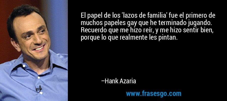 El papel de los 'lazos de familia' fue el primero de muchos papeles gay que he terminado jugando. Recuerdo que me hizo reír, y me hizo sentir bien, porque lo que realmente les pintan. – Hank Azaria