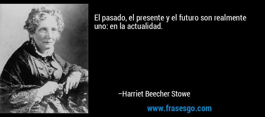 El pasado, el presente y el futuro son realmente uno: en la actualidad. – Harriet Beecher Stowe