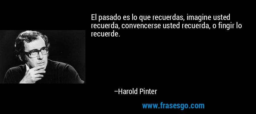 El pasado es lo que recuerdas, imagine usted recuerda, convencerse usted recuerda, o fingir lo recuerde. – Harold Pinter
