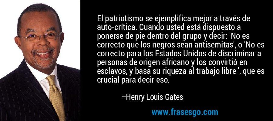El patriotismo se ejemplifica mejor a través de auto-crítica. Cuando usted está dispuesto a ponerse de pie dentro del grupo y decir: 'No es correcto que los negros sean antisemitas', o 'No es correcto para los Estados Unidos de discriminar a personas de origen africano y los convirtió en esclavos, y basa su riqueza al trabajo libre ', que es crucial para decir eso. – Henry Louis Gates