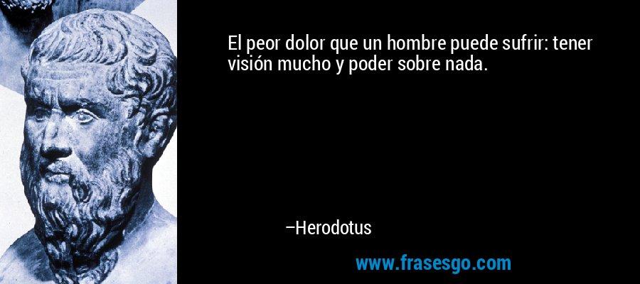 El peor dolor que un hombre puede sufrir: tener visión mucho y poder sobre nada. – Herodotus
