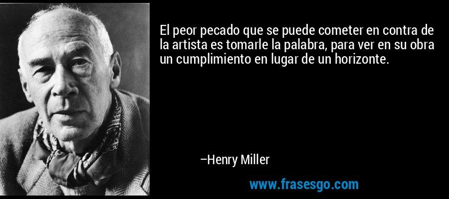 El peor pecado que se puede cometer en contra de la artista es tomarle la palabra, para ver en su obra un cumplimiento en lugar de un horizonte. – Henry Miller