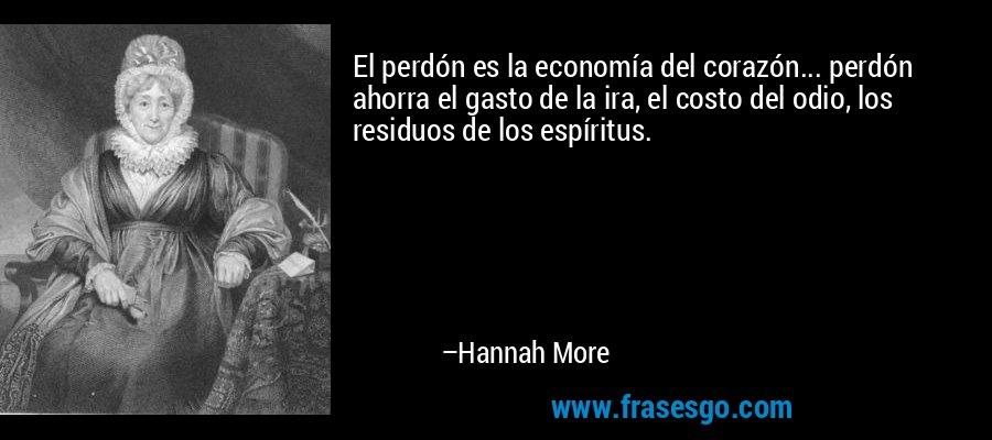 El perdón es la economía del corazón... perdón ahorra el gasto de la ira, el costo del odio, los residuos de los espíritus. – Hannah More