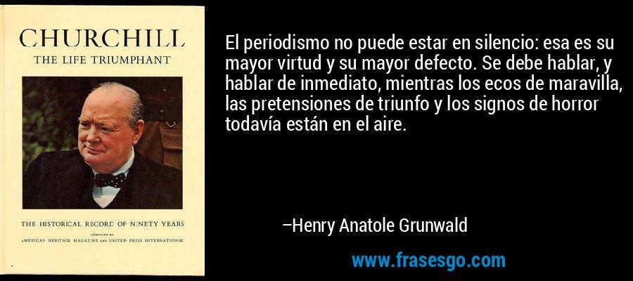 El periodismo no puede estar en silencio: esa es su mayor virtud y su mayor defecto. Se debe hablar, y hablar de inmediato, mientras los ecos de maravilla, las pretensiones de triunfo y los signos de horror todavía están en el aire. – Henry Anatole Grunwald