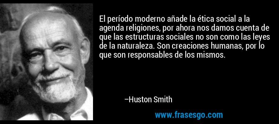 El período moderno añade la ética social a la agenda religiones, por ahora nos damos cuenta de que las estructuras sociales no son como las leyes de la naturaleza. Son creaciones humanas, por lo que son responsables de los mismos. – Huston Smith