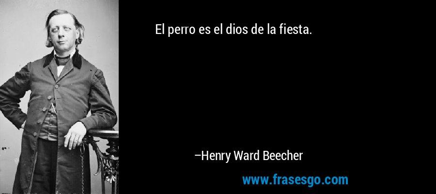 El perro es el dios de la fiesta. – Henry Ward Beecher