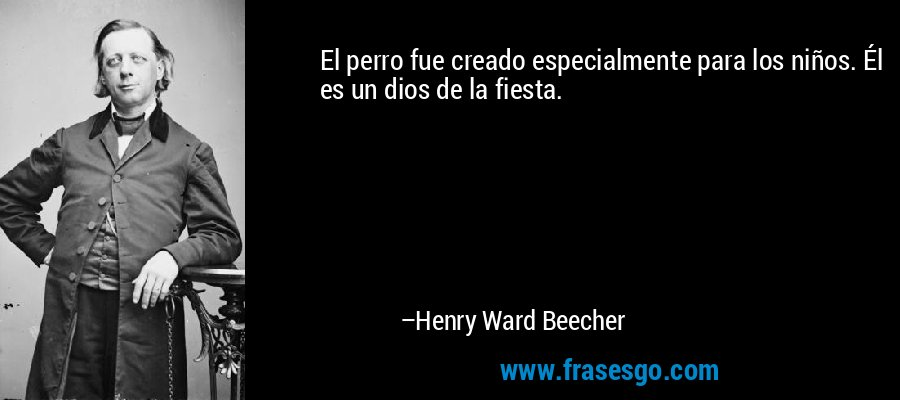 El perro fue creado especialmente para los niños. Él es un dios de la fiesta. – Henry Ward Beecher