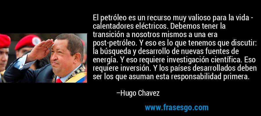 El petróleo es un recurso muy valioso para la vida - calentadores eléctricos. Debemos tener la transición a nosotros mismos a una era post-petróleo. Y eso es lo que tenemos que discutir: la búsqueda y desarrollo de nuevas fuentes de energía. Y eso requiere investigación científica. Eso requiere inversión. Y los países desarrollados deben ser los que asuman esta responsabilidad primera. – Hugo Chavez