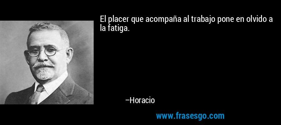 El placer que acompaña al trabajo pone en olvido a la fatiga. – Horacio