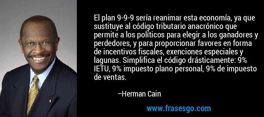 El plan 9-9-9 sería reanimar esta economía, ya que sustituye al código tributario anacrónico que permite a los políticos para elegir a los ganadores y perdedores, y para proporcionar favores en forma de incentivos fiscales, exenciones especiales y lagunas. Simplifica el código drásticamente: 9% IETU, 9% impuesto plano personal, 9% de impuesto de ventas. – Herman Cain