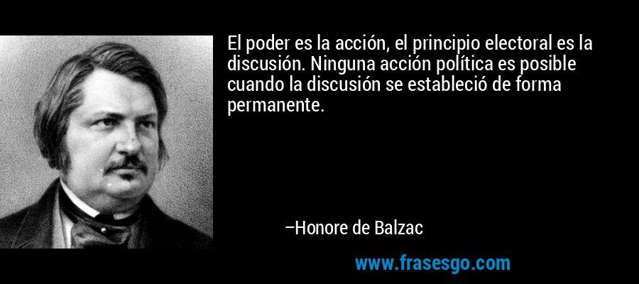 El poder es la acción, el principio electoral es la discusión. Ninguna acción política es posible cuando la discusión se estableció de forma permanente. – Honore de Balzac