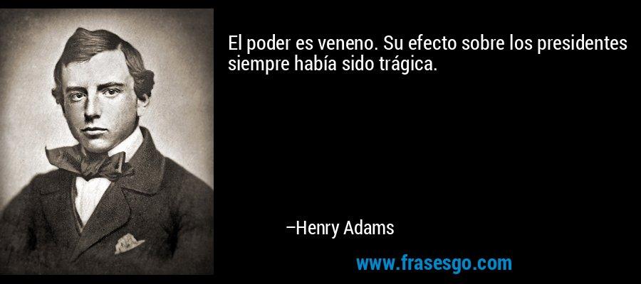 El poder es veneno. Su efecto sobre los presidentes siempre había sido trágica. – Henry Adams