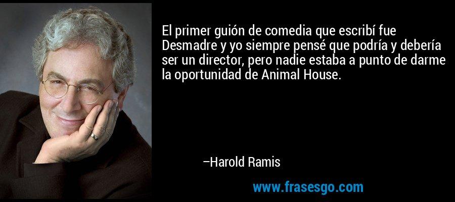 El primer guión de comedia que escribí fue Desmadre y yo siempre pensé que podría y debería ser un director, pero nadie estaba a punto de darme la oportunidad de Animal House. – Harold Ramis