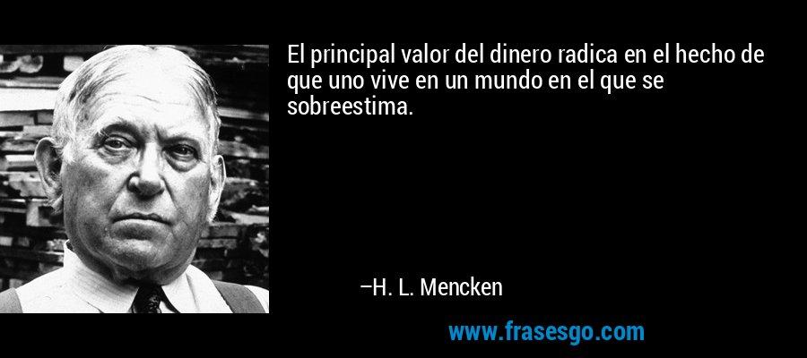 El principal valor del dinero radica en el hecho de que uno vive en un mundo en el que se sobreestima. – H. L. Mencken