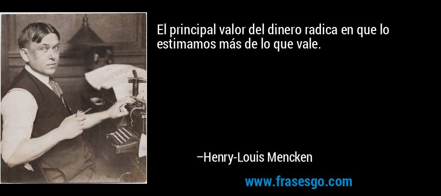 El principal valor del dinero radica en que lo estimamos más de lo que vale. – Henry-Louis Mencken