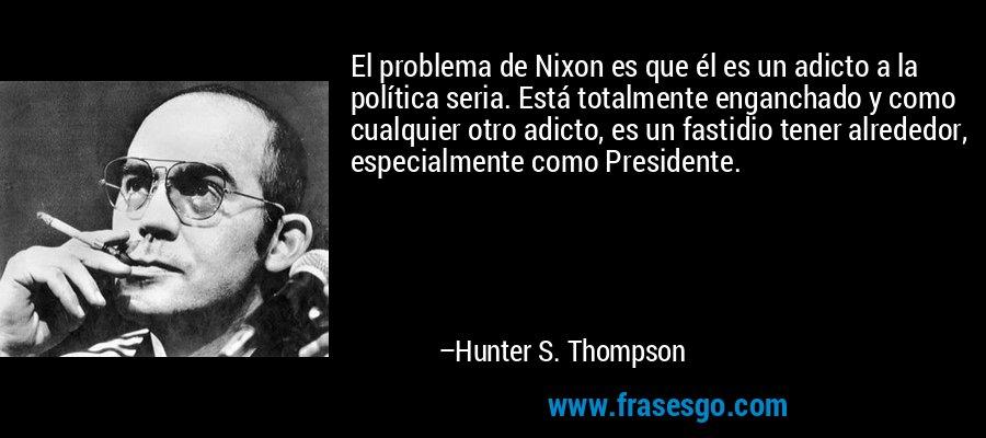 El problema de Nixon es que él es un adicto a la política seria. Está totalmente enganchado y como cualquier otro adicto, es un fastidio tener alrededor, especialmente como Presidente. – Hunter S. Thompson