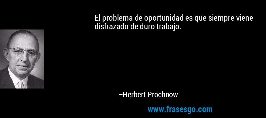 El problema de oportunidad es que siempre viene disfrazado de duro trabajo. – Herbert Prochnow