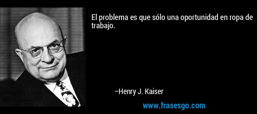 El problema es que sólo una oportunidad en ropa de trabajo. – Henry J. Kaiser