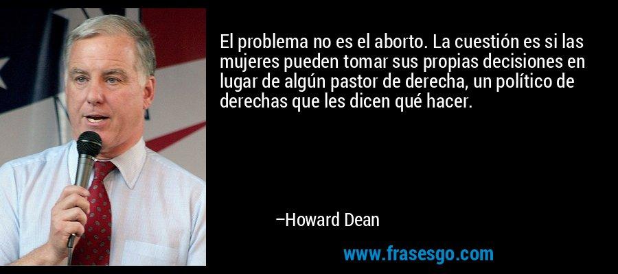 El problema no es el aborto. La cuestión es si las mujeres pueden tomar sus propias decisiones en lugar de algún pastor de derecha, un político de derechas que les dicen qué hacer. – Howard Dean
