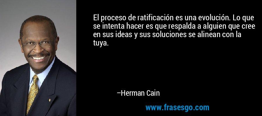 El proceso de ratificación es una evolución. Lo que se intenta hacer es que respalda a alguien que cree en sus ideas y sus soluciones se alinean con la tuya. – Herman Cain