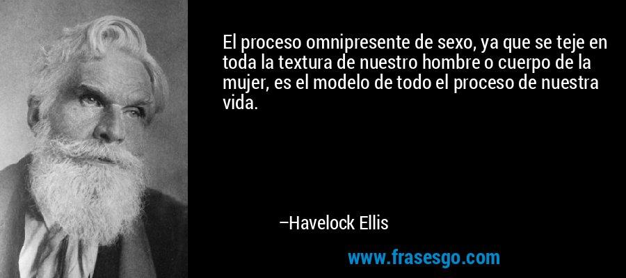 El proceso omnipresente de sexo, ya que se teje en toda la textura de nuestro hombre o cuerpo de la mujer, es el modelo de todo el proceso de nuestra vida. – Havelock Ellis