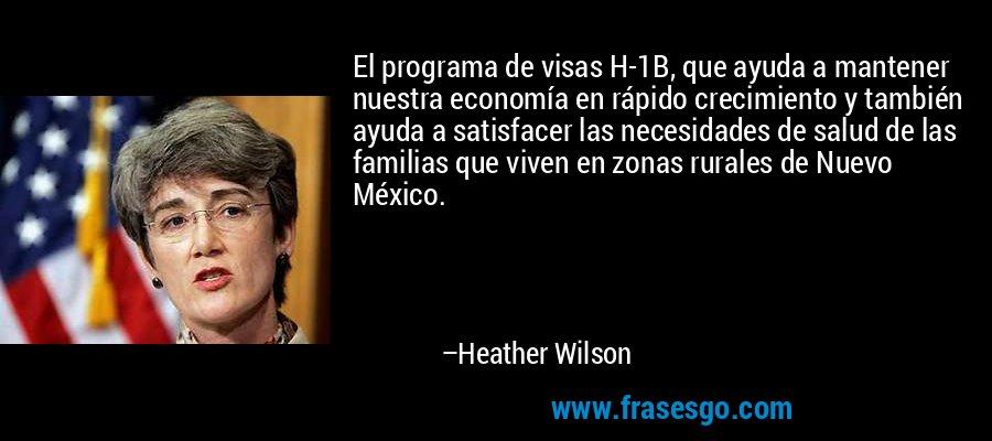 El programa de visas H-1B, que ayuda a mantener nuestra economía en rápido crecimiento y también ayuda a satisfacer las necesidades de salud de las familias que viven en zonas rurales de Nuevo México. – Heather Wilson