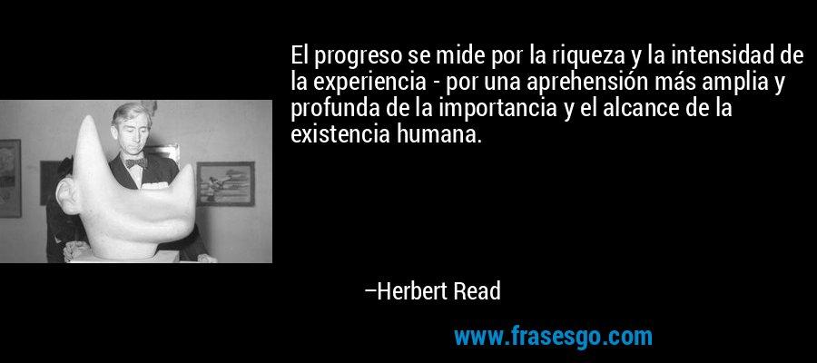 El progreso se mide por la riqueza y la intensidad de la experiencia - por una aprehensión más amplia y profunda de la importancia y el alcance de la existencia humana. – Herbert Read