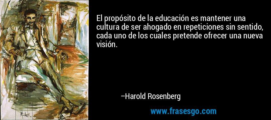 El propósito de la educación es mantener una cultura de ser ahogado en repeticiones sin sentido, cada uno de los cuales pretende ofrecer una nueva visión. – Harold Rosenberg
