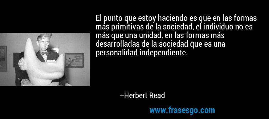 El punto que estoy haciendo es que en las formas más primitivas de la sociedad, el individuo no es más que una unidad, en las formas más desarrolladas de la sociedad que es una personalidad independiente. – Herbert Read