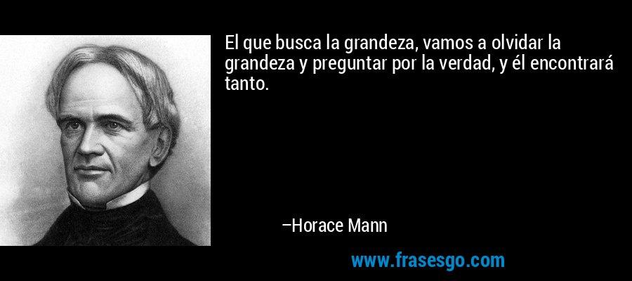 El que busca la grandeza, vamos a olvidar la grandeza y preguntar por la verdad, y él encontrará tanto. – Horace Mann