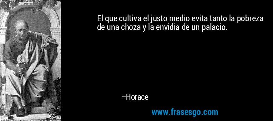 El que cultiva el justo medio evita tanto la pobreza de una choza y la envidia de un palacio. – Horace