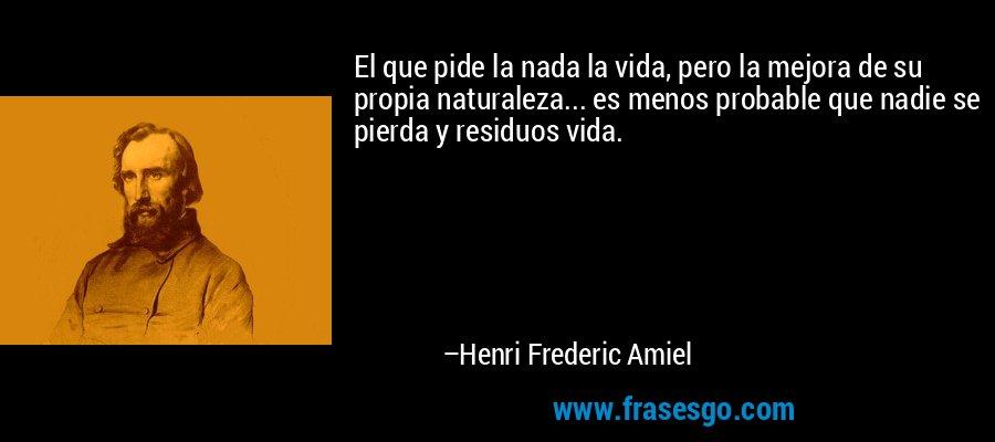 El que pide la nada la vida, pero la mejora de su propia naturaleza... es menos probable que nadie se pierda y residuos vida. – Henri Frederic Amiel