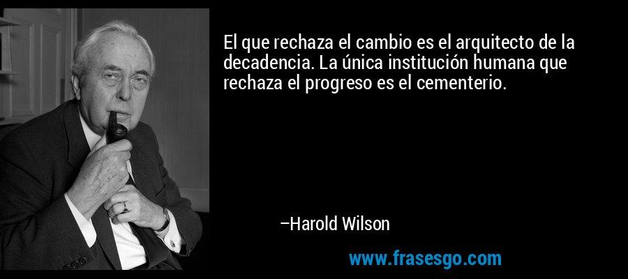El que rechaza el cambio es el arquitecto de la decadencia. La única institución humana que rechaza el progreso es el cementerio. – Harold Wilson