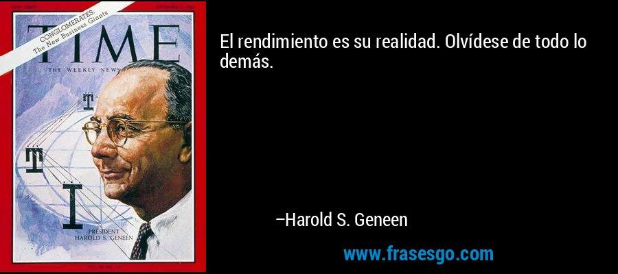 El rendimiento es su realidad. Olvídese de todo lo demás. – Harold S. Geneen