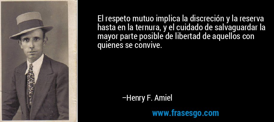 El respeto mutuo implica la discreción y la reserva hasta en la ternura, y el cuidado de salvaguardar la mayor parte posible de libertad de aquellos con quienes se convive. – Henry F. Amiel