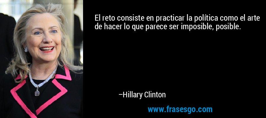 El reto consiste en practicar la política como el arte de hacer lo que parece ser imposible, posible. – Hillary Clinton