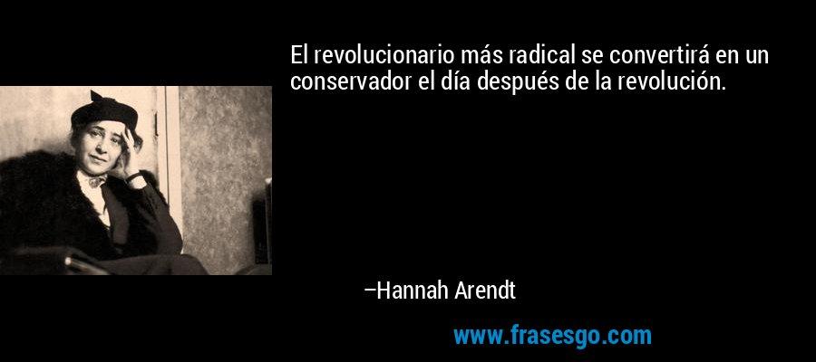 El revolucionario más radical se convertirá en un conservador el día después de la revolución. – Hannah Arendt
