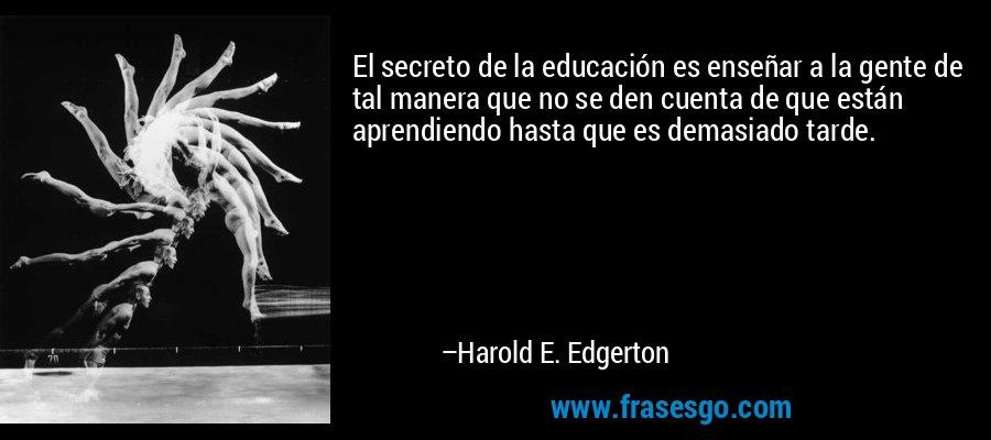 El secreto de la educación es enseñar a la gente de tal manera que no se den cuenta de que están aprendiendo hasta que es demasiado tarde. – Harold E. Edgerton