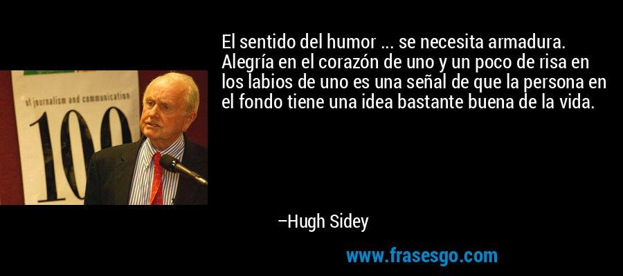 El sentido del humor ... se necesita armadura. Alegría en el corazón de uno y un poco de risa en los labios de uno es una señal de que la persona en el fondo tiene una idea bastante buena de la vida. – Hugh Sidey
