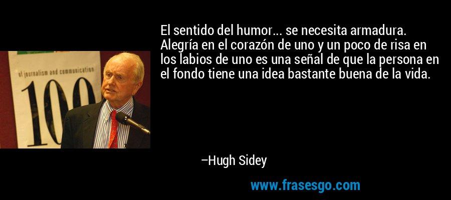 El sentido del humor... se necesita armadura. Alegría en el corazón de uno y un poco de risa en los labios de uno es una señal de que la persona en el fondo tiene una idea bastante buena de la vida. – Hugh Sidey